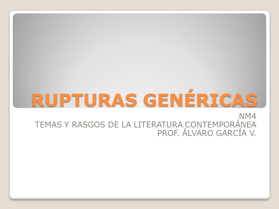 RUPTURAS GENÉRICAS NM4 TEMAS Y RASGOS DE LA LITERATURA CONTEMPORÁNEA PROF. ÁLVARO GARCÍA V.