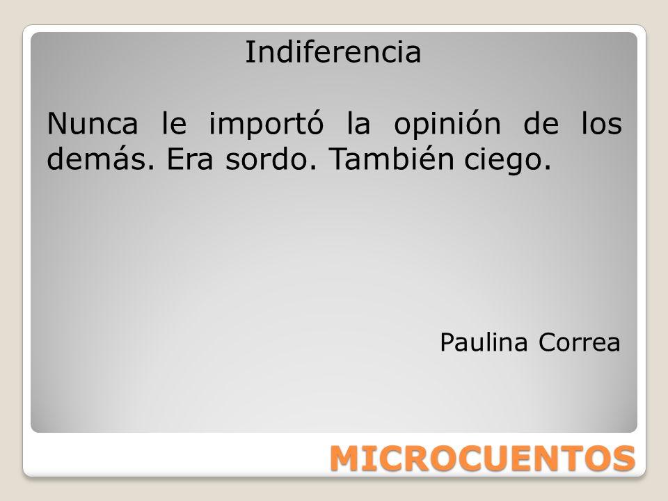 MICROCUENTOS Indiferencia Nunca le importó la opinión de los demás. Era sordo. También ciego. Paulina Correa