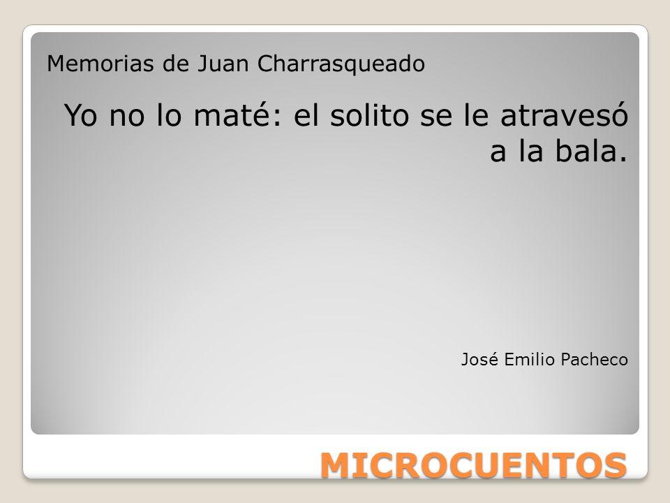 MICROCUENTOS Memorias de Juan Charrasqueado Yo no lo maté: el solito se le atravesó a la bala. José Emilio Pacheco
