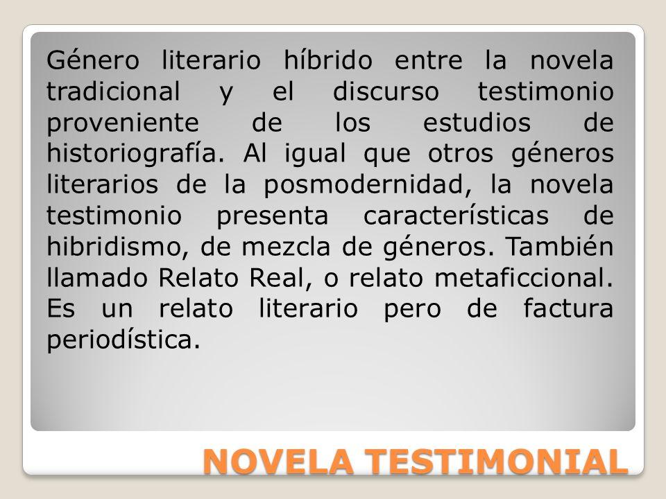 NOVELA TESTIMONIAL Género literario híbrido entre la novela tradicional y el discurso testimonio proveniente de los estudios de historiografía. Al igu