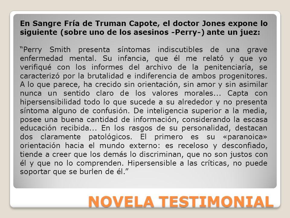 NOVELA TESTIMONIAL En Sangre Fría de Truman Capote, el doctor Jones expone lo siguiente (sobre uno de los asesinos -Perry-) ante un juez: Perry Smith