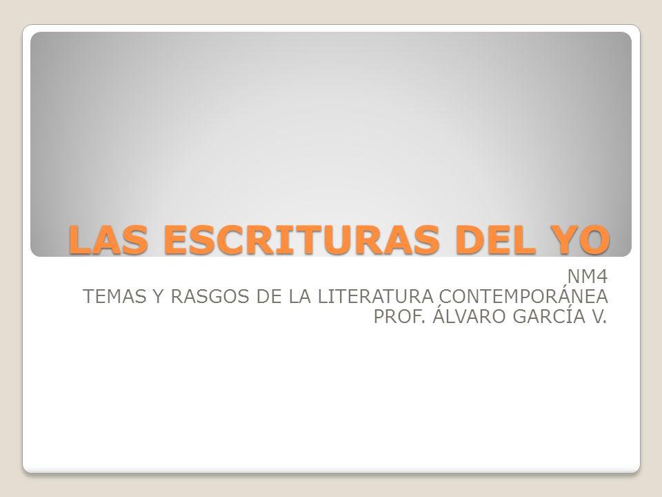 LAS ESCRITURAS DEL YO NM4 TEMAS Y RASGOS DE LA LITERATURA CONTEMPORÁNEA PROF. ÁLVARO GARCÍA V.