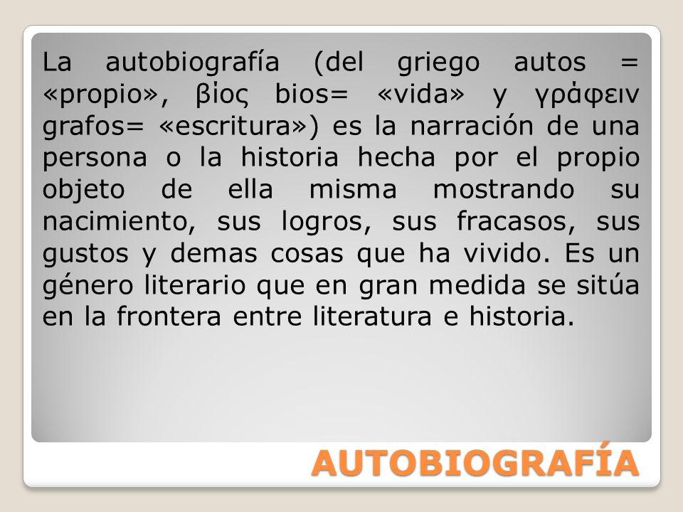 AUTOBIOGRAFÍA La autobiografía (del griego autos = «propio», βίος bios= «vida» y γράφειν grafos= «escritura») es la narración de una persona o la hist