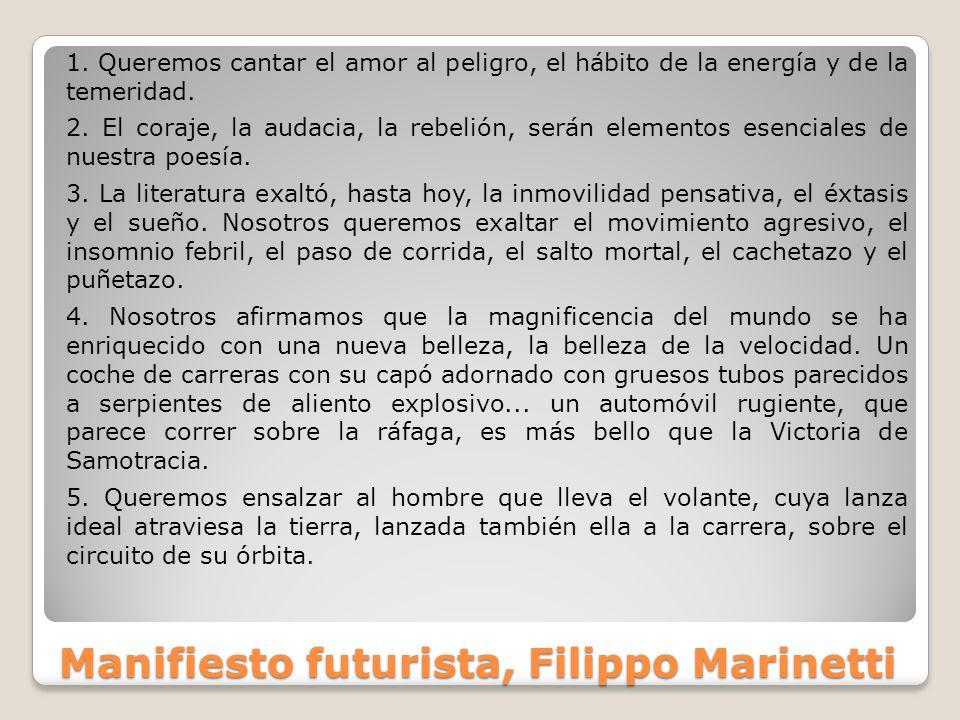 Manifiesto futurista, Filippo Marinetti 1. Queremos cantar el amor al peligro, el hábito de la energía y de la temeridad. 2. El coraje, la audacia, la