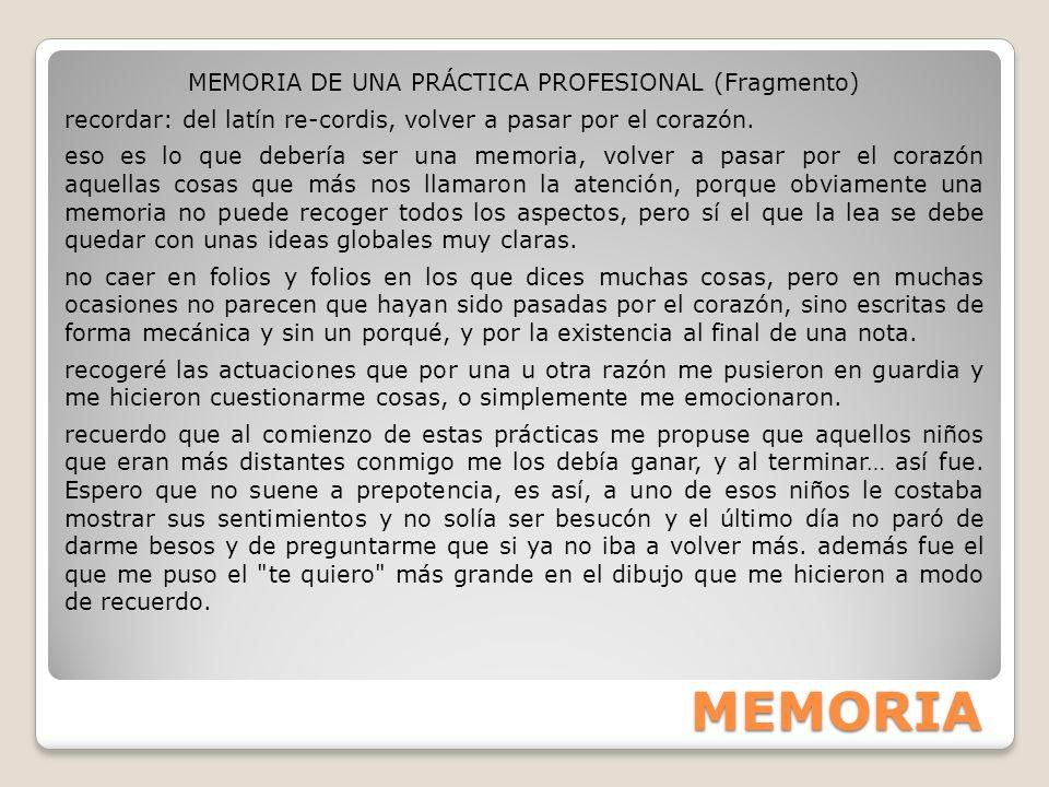 MEMORIA MEMORIA DE UNA PRÁCTICA PROFESIONAL (Fragmento) recordar: del latín re-cordis, volver a pasar por el corazón. eso es lo que debería ser una me
