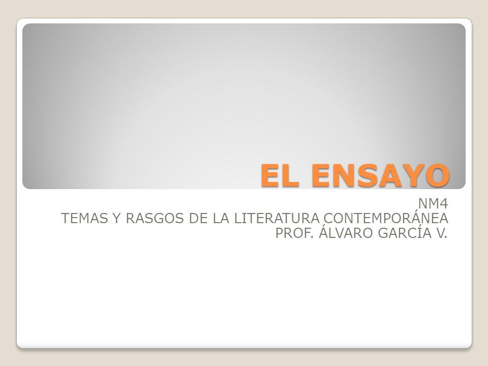 EL ENSAYO NM4 TEMAS Y RASGOS DE LA LITERATURA CONTEMPORÁNEA PROF. ÁLVARO GARCÍA V.