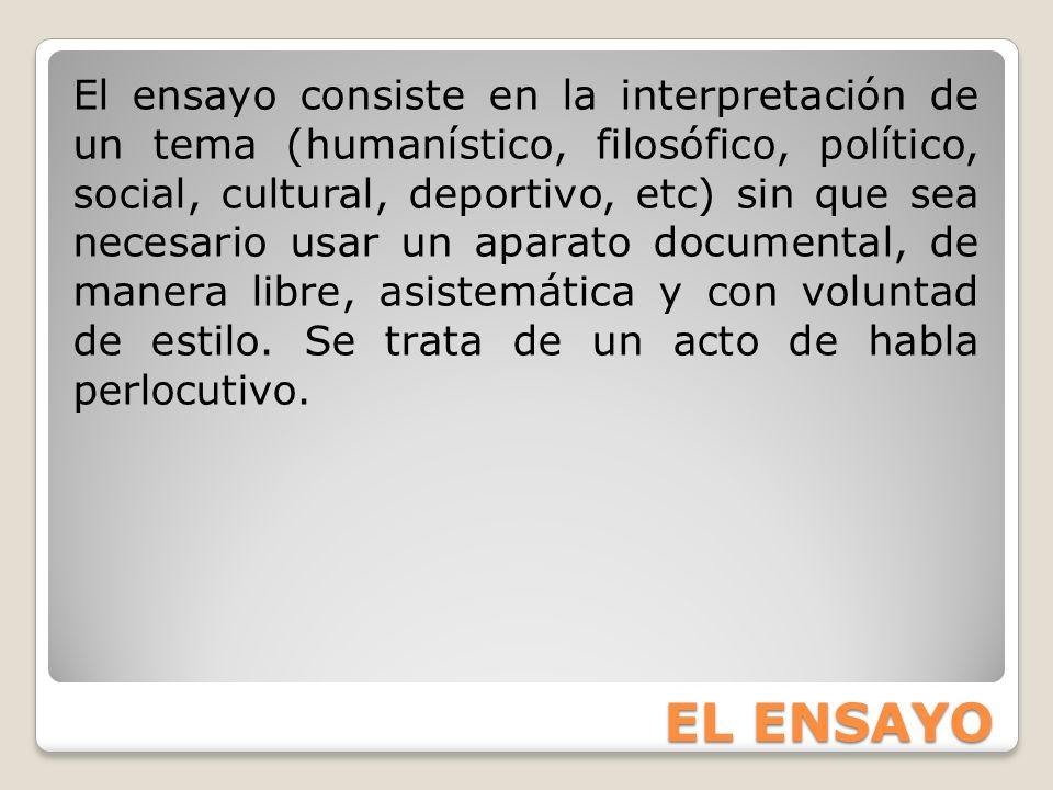 EL ENSAYO El ensayo consiste en la interpretación de un tema (humanístico, filosófico, político, social, cultural, deportivo, etc) sin que sea necesar