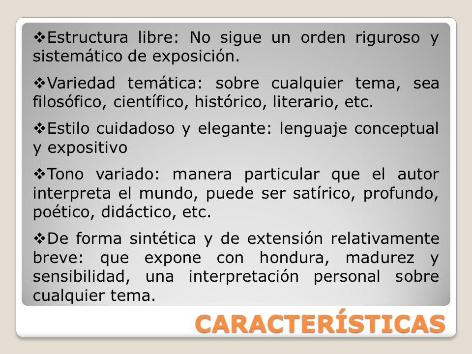 CARACTERÍSTICAS Estructura libre: No sigue un orden riguroso y sistemático de exposición. Variedad temática: sobre cualquier tema, sea filosófico, cie