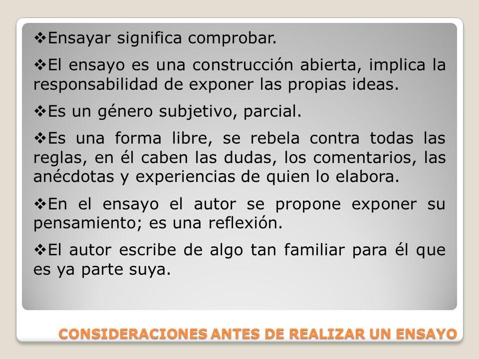 CONSIDERACIONES ANTES DE REALIZAR UN ENSAYO Ensayar significa comprobar. El ensayo es una construcción abierta, implica la responsabilidad de exponer
