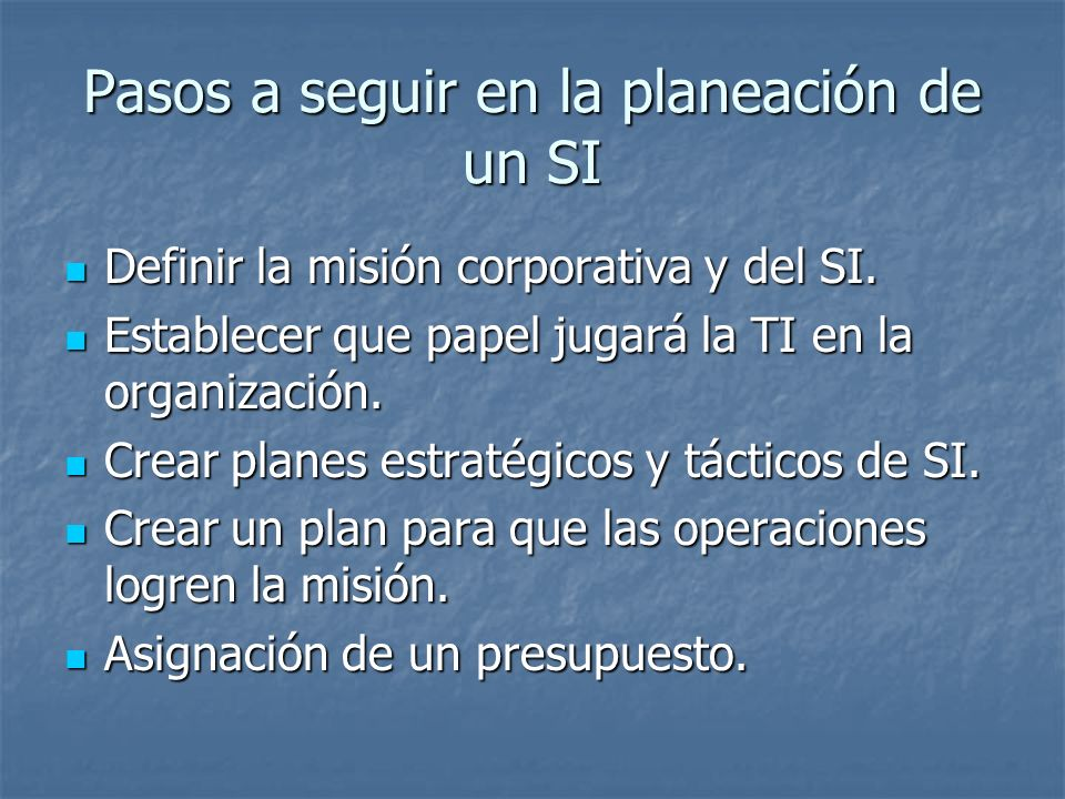 Pasos a seguir en la planeación de un SI Definir la misión corporativa y del SI. Definir la misión corporativa y del SI. Establecer que papel jugará l