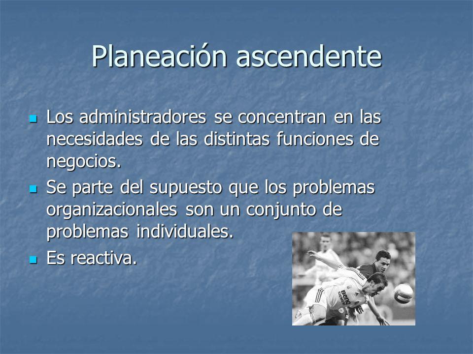 Planeación ascendente Los administradores se concentran en las necesidades de las distintas funciones de negocios. Los administradores se concentran e