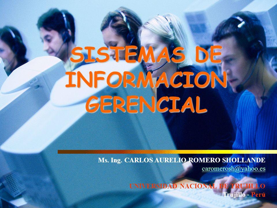 SISTEMAS DE INFORMACION GERENCIAL Ms. Ing. CARLOS AURELIO ROMERO SHOLLANDE caromerosh@yahoo.es UNIVERSIDAD NACIONAL DE TRUJILLO Trujillo - Perú