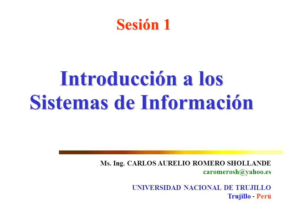 Introducción a los Sistemas de Información Sesión 1 Ms. Ing. CARLOS AURELIO ROMERO SHOLLANDE caromerosh@yahoo.es UNIVERSIDAD NACIONAL DE TRUJILLO Truj