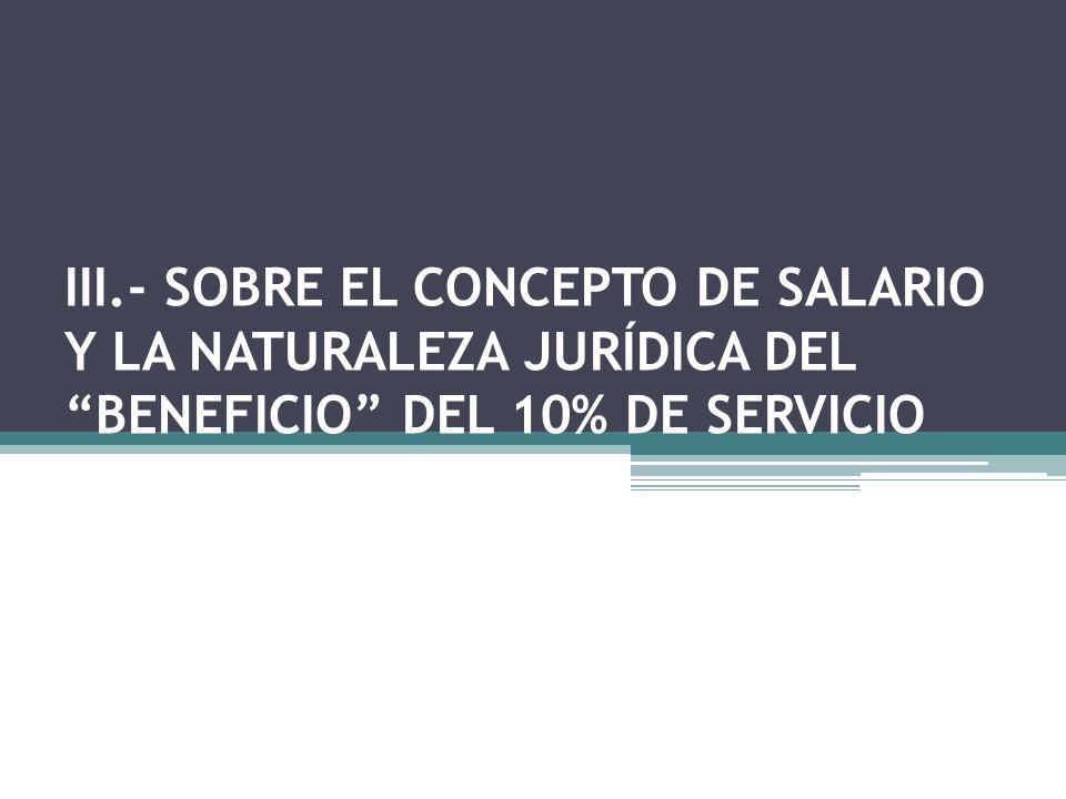 III.- SOBRE EL CONCEPTO DE SALARIO Y LA NATURALEZA JURÍDICA DEL BENEFICIO DEL 10% DE SERVICIO
