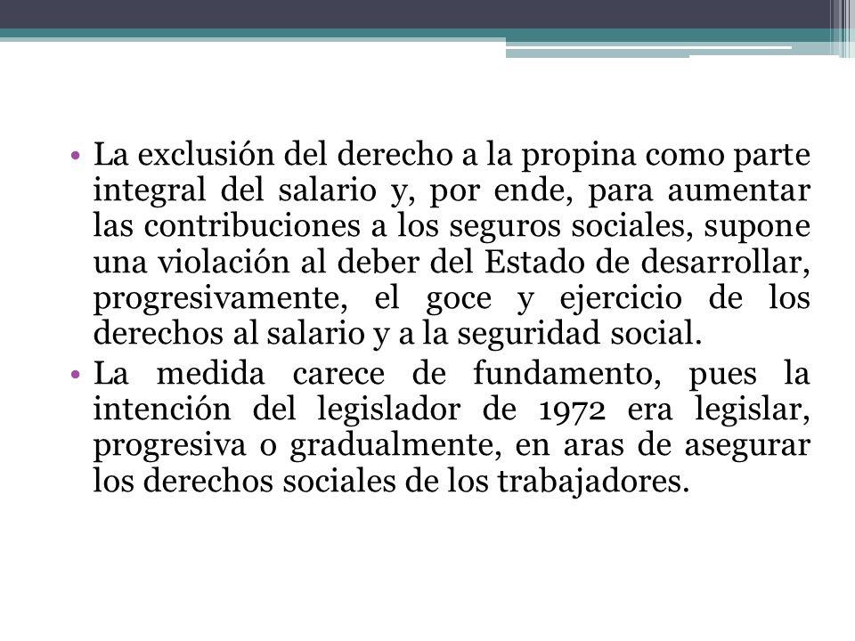 La exclusión del derecho a la propina como parte integral del salario y, por ende, para aumentar las contribuciones a los seguros sociales, supone una