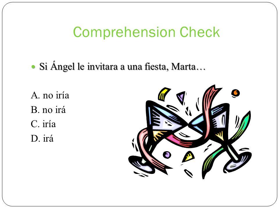 Comprehension Check Si Ángel le invitara a una fiesta, Marta… Si Ángel le invitara a una fiesta, Marta… A. no iría B. no irá C. iría D. irá