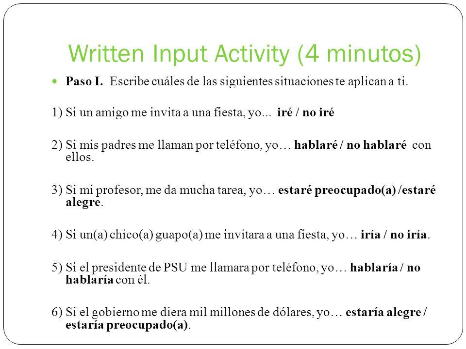 Written Input Activity (4 minutos) Paso I. Escribe cuáles de las siguientes situaciones te aplican a ti. 1) Si un amigo me invita a una fiesta, yo...