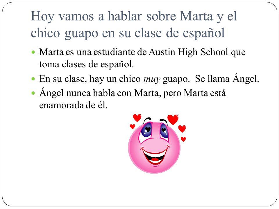 Hoy vamos a hablar sobre Marta y el chico guapo en su clase de español Marta es una estudiante de Austin High School que toma clases de español. En su