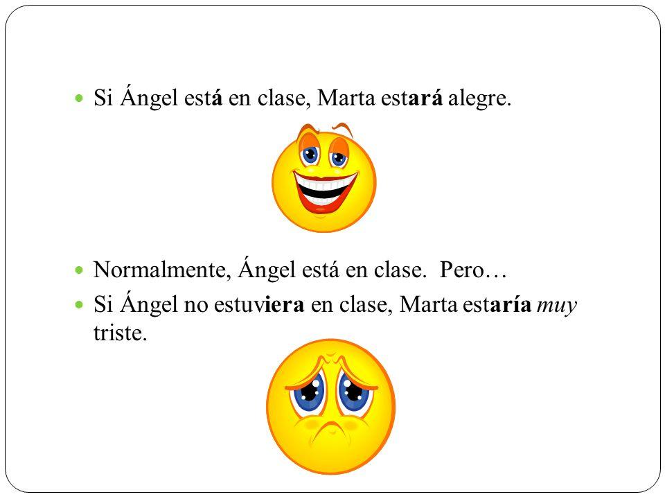 Si Ángel está en clase, Marta estará alegre. Normalmente, Ángel está en clase. Pero… Si Ángel no estuviera en clase, Marta estaría muy triste.