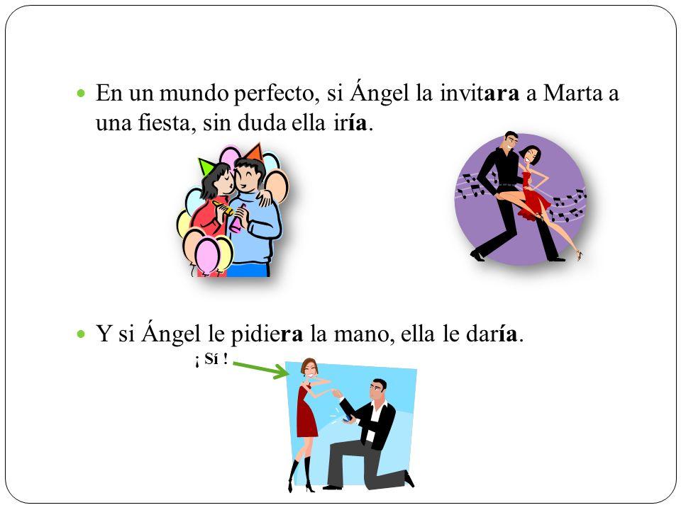 En un mundo perfecto, si Ángel la invitara a Marta a una fiesta, sin duda ella iría. Y si Ángel le pidiera la mano, ella le daría. ¡ Sí !