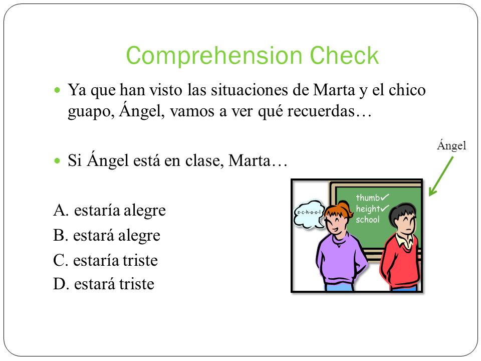 Comprehension Check Ya que han visto las situaciones de Marta y el chico guapo, Ángel, vamos a ver qué recuerdas… Si Ángel está en clase, Marta… A. es