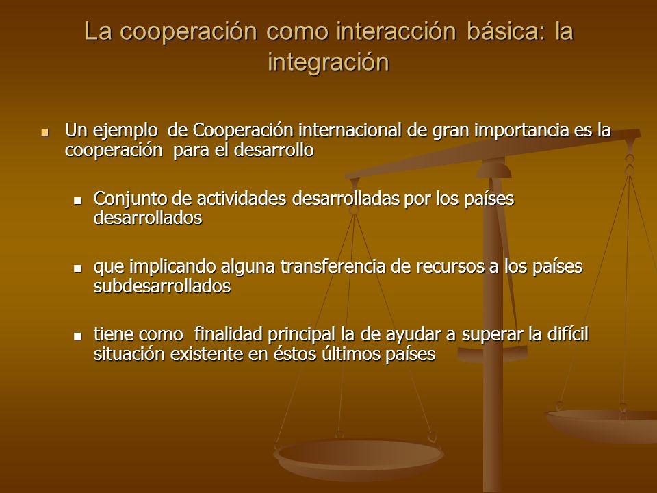 La cooperación como interacción básica: la integración Un ejemplo de Cooperación internacional de gran importancia es la cooperación para el desarroll