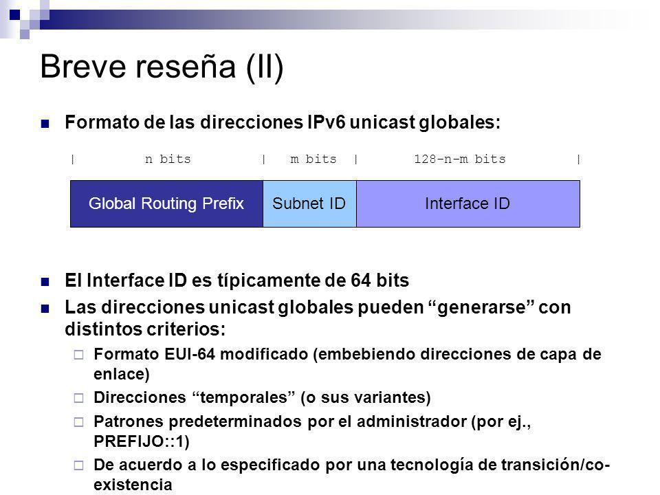 Breve reseña (II) Formato de las direcciones IPv6 unicast globales: El Interface ID es típicamente de 64 bits Las direcciones unicast globales pueden