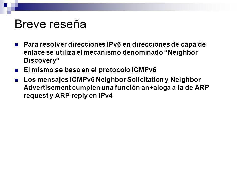 Breve reseña Para resolver direcciones IPv6 en direcciones de capa de enlace se utiliza el mecanismo denominado Neighbor Discovery El mismo se basa en