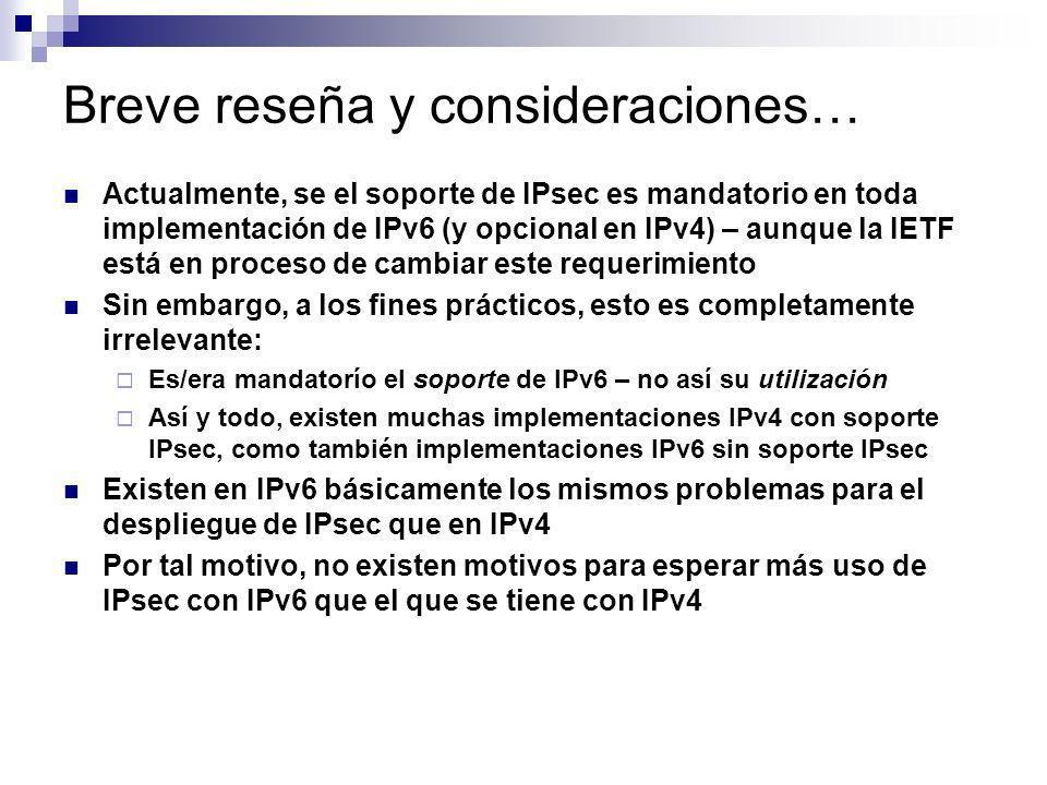 Breve reseña y consideraciones… Actualmente, se el soporte de IPsec es mandatorio en toda implementación de IPv6 (y opcional en IPv4) – aunque la IETF
