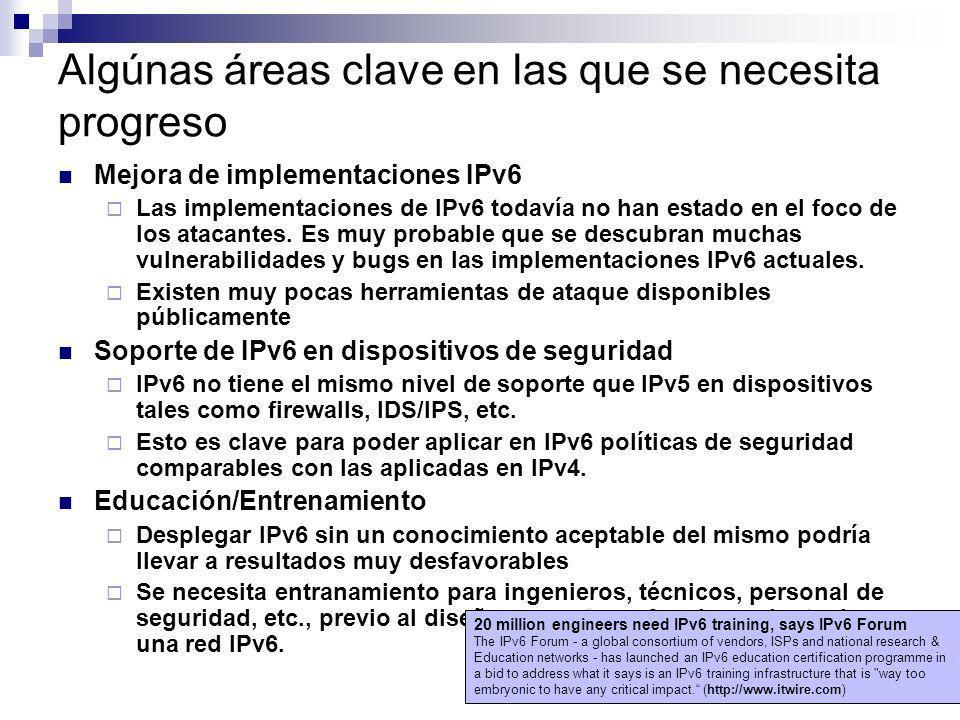 Algúnas áreas clave en las que se necesita progreso Mejora de implementaciones IPv6 Las implementaciones de IPv6 todavía no han estado en el foco de l