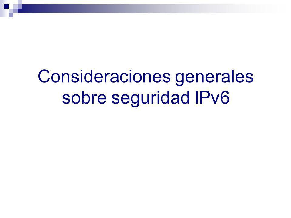 Aspectos interesantes sobre seguridad IPv6 Se cuenta con mucha menos experiencia que con IPv4 Las implementaciones de IPv6 son menos maduras que las de IPv4 Los productos de seguridad (firewalls, NIDS, etc.) tienen menos soporte para IPv4 que para IPv6 La complejidad de las redes se incrementará durante el periodo de transición/co-existencia: Dos protocolos de red (IPv4 e IPv6) Mayor uso de NATs Mayor uso de túneles Uso de otras tecnologías de transición Pocos recursos humanos bien capacitados …y así y todo IPv6 será en muchos casos la única opción disponible para continuar en el negocio de Internet