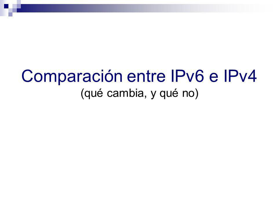 Breve comparación de IPv4 e IPv6 IPv4 e IPv6 son muy similares en términos de funcionalidad (no así de mecanismos) IPv4IPv6 Direccionamient o 32 bits128 bits Resolución de direcciones ARPICMPv6 ND/NA (+ MLD) Auto- configuración DHCP & ICMP RS/RAICMPv6 RS/RA & DHCPv6 ( opcional ) (+ MLD) Soporte de IPsecOpcionalRecomendado (no mandatorio) FragmentaciónTanto en hosts como routers Sólo en hosts