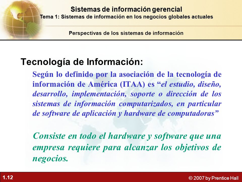 1.12 © 2007 by Prentice Hall Tecnología de Información: Según lo definido por la asociación de la tecnología de información de América (ITAA) es el es