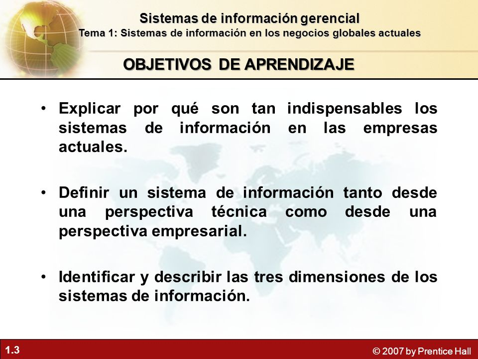 1.3 © 2007 by Prentice Hall OBJETIVOS DE APRENDIZAJE Sistemas de información gerencial Tema 1: Sistemas de información en los negocios globales actual