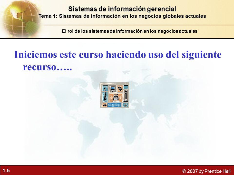 1.5 © 2007 by Prentice Hall El rol de los sistemas de información en los negocios actuales Iniciemos este curso haciendo uso del siguiente recurso…..