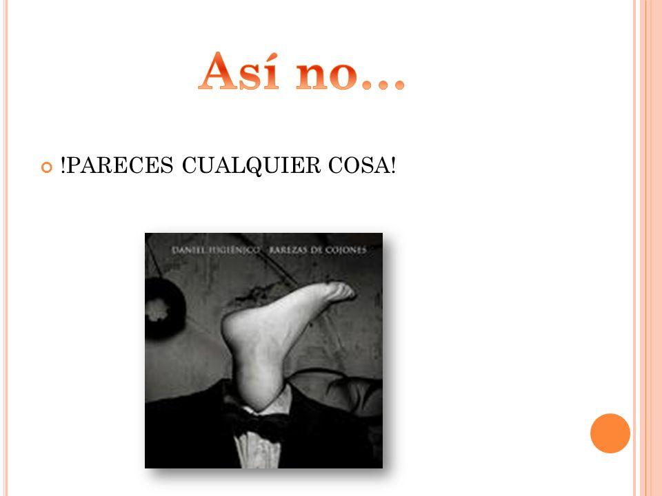 !PARECES CUALQUIER COSA!