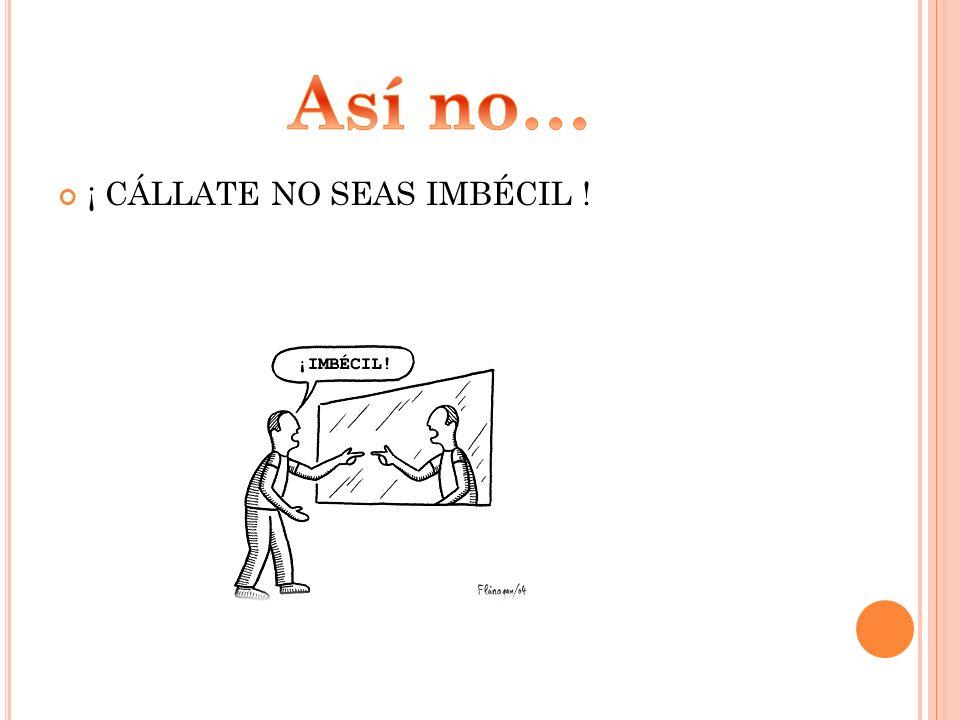 ¡ CÁLLATE NO SEAS IMBÉCIL !