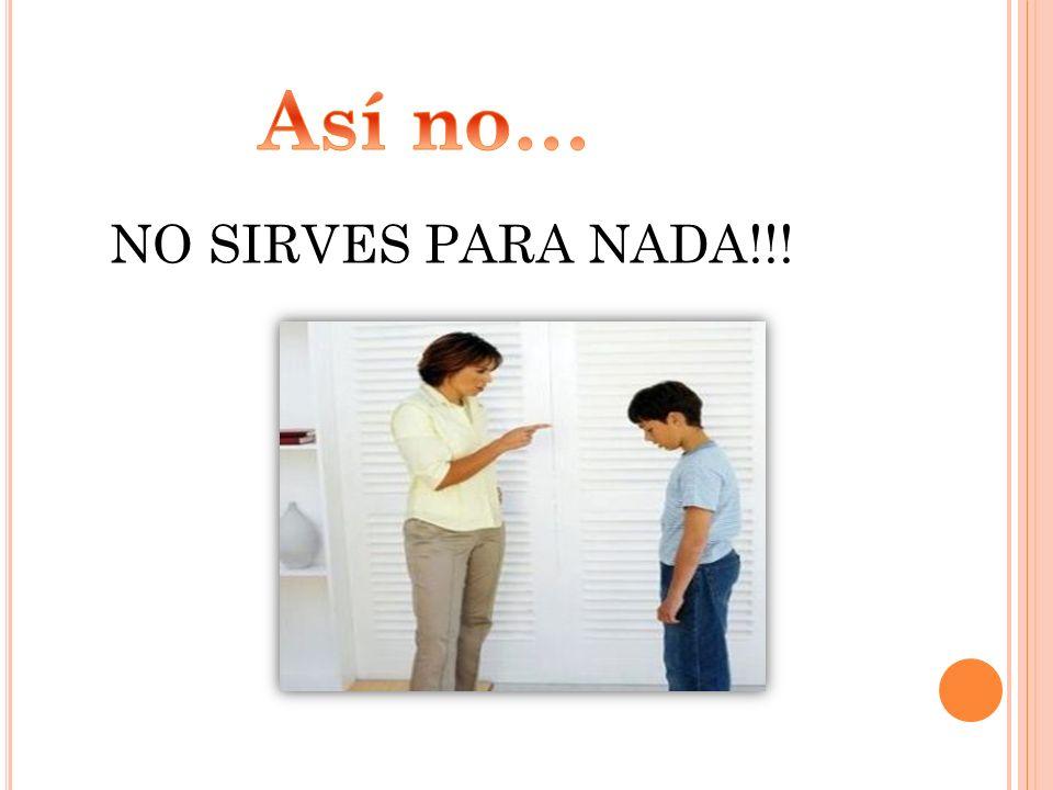 NO SIRVES PARA NADA!!!