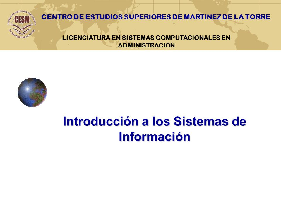 LICENCIATURA EN SISTEMAS COMPUTACIONALES EN ADMINISTRACION Introducción a los Sistemas de Información CENTRO DE ESTUDIOS SUPERIORES DE MARTINEZ DE LA TORRE