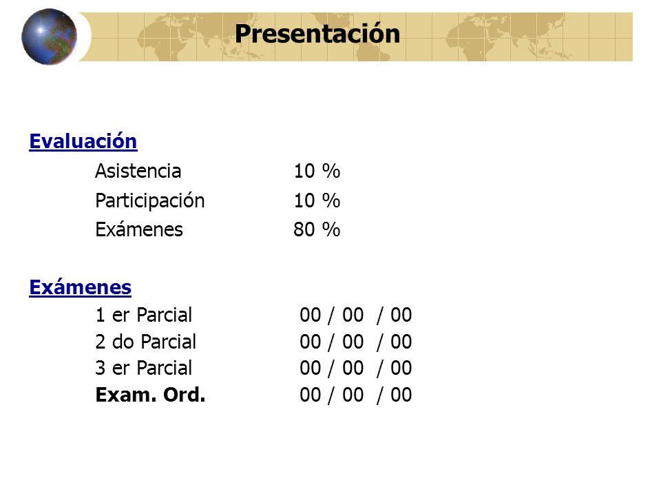 Evaluación Asistencia 10 % Participación 10 % Exámenes80 % Exámenes 1 er Parcial 00 / 00 / 00 2 do Parcial 00 / 00 / 00 3 er Parcial 00 / 00 / 00 Exam.
