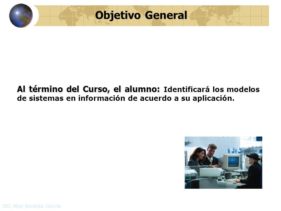 Objetivo General Al término del Curso, el alumno: Al término del Curso, el alumno: Identificará los modelos de sistemas en información de acuerdo a su aplicación.
