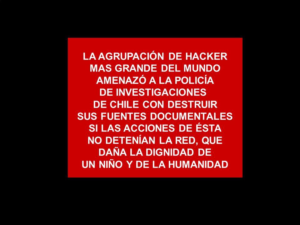 LA AGRUPACIÓN DE HACKER MAS GRANDE DEL MUNDO AMENAZÓ A LA POLICÍA DE INVESTIGACIONES DE CHILE CON DESTRUIR SUS FUENTES DOCUMENTALES SI LAS ACCIONES DE ÉSTA NO DETENÍAN LA RED, QUE DAÑA LA DIGNIDAD DE UN NIÑO Y DE LA HUMANIDAD