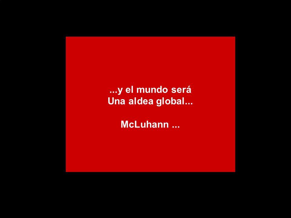 ...y el mundo será Una aldea global... McLuhann...