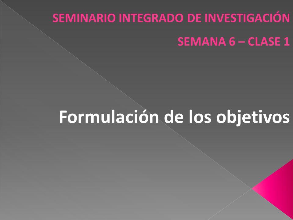 SEMINARIO INTEGRADO DE INVESTIGACIÓN SEMANA 6 – CLASE 1 Formulación de los objetivos