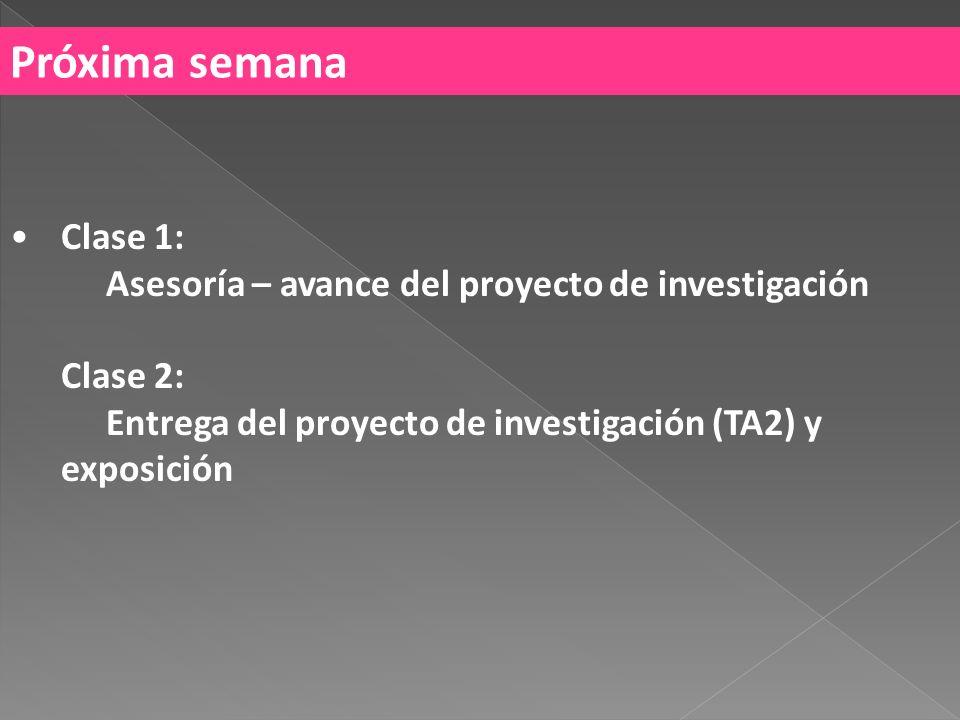 Próxima semana Clase 1: Asesoría – avance del proyecto de investigación Clase 2: Entrega del proyecto de investigación (TA2) y exposición