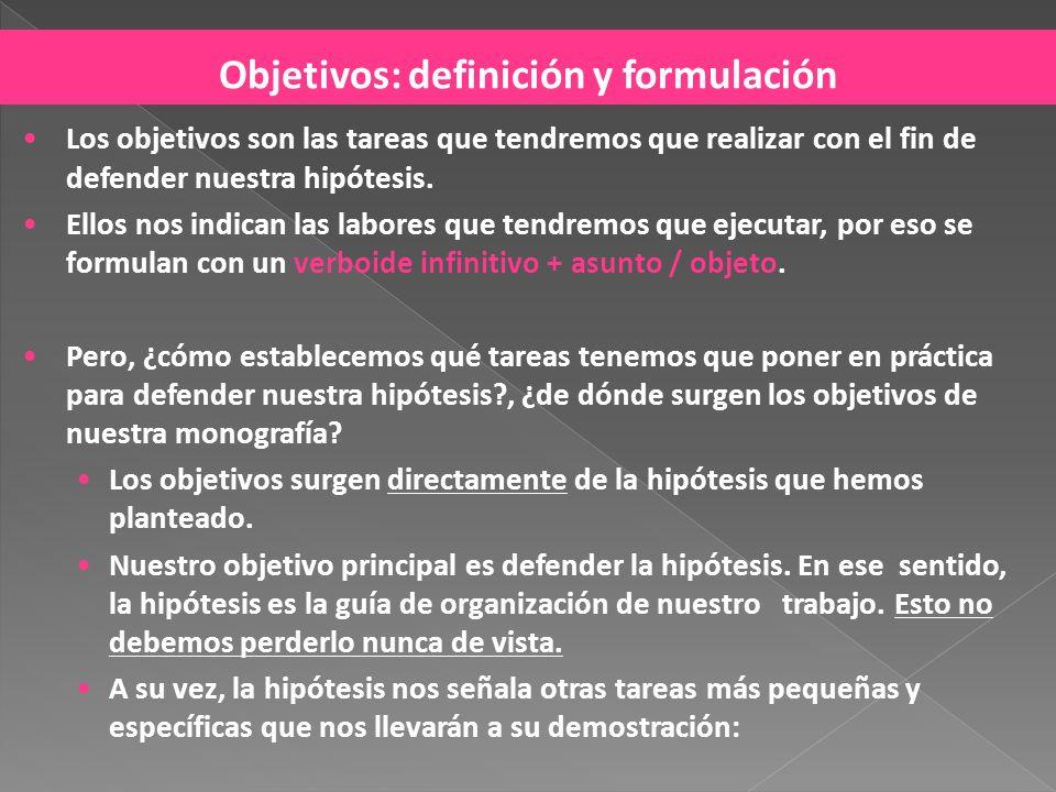 Objetivos: definición y formulación Los objetivos son las tareas que tendremos que realizar con el fin de defender nuestra hipótesis. Ellos nos indica