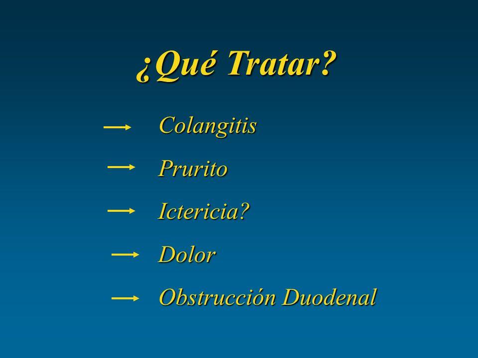 ¿Qué Tratar? Colangitis Colangitis Prurito Prurito Ictericia? Ictericia? Dolor Dolor Obstrucción Duodenal Obstrucción Duodenal
