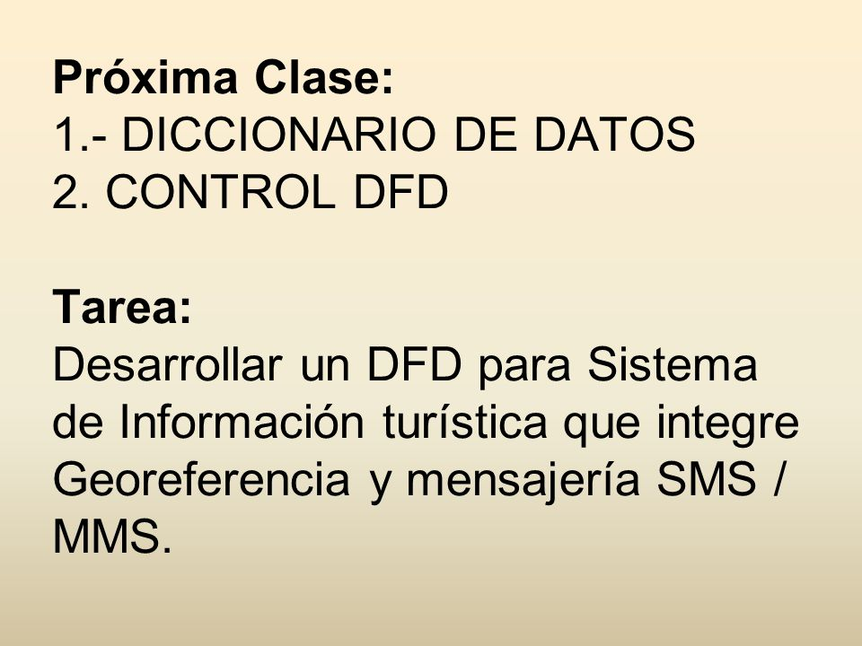 Próxima Clase: 1.- DICCIONARIO DE DATOS 2. CONTROL DFD Tarea: Desarrollar un DFD para Sistema de Información turística que integre Georeferencia y men
