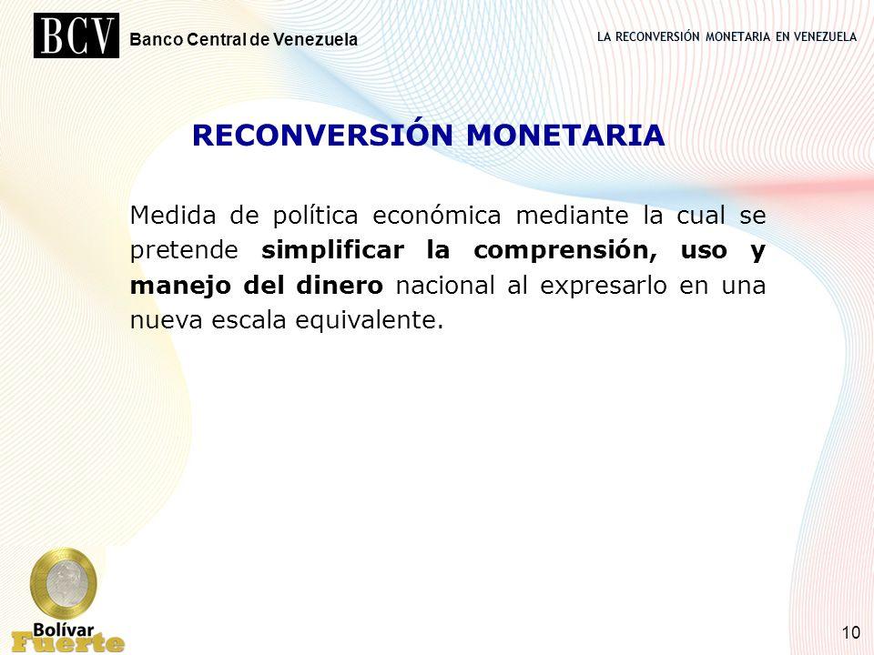 LA RECONVERSIÓN MONETARIA EN VENEZUELA Banco Central de Venezuela 10 RECONVERSIÓN MONETARIA Medida de política económica mediante la cual se pretende