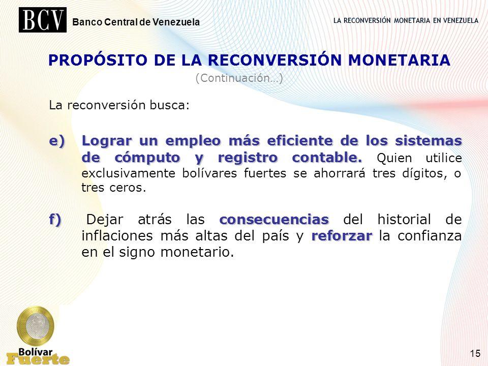LA RECONVERSIÓN MONETARIA EN VENEZUELA Banco Central de Venezuela 15 PROPÓSITO DE LA RECONVERSIÓN MONETARIA La reconversión busca: e)Lograr un empleo